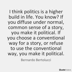 I think politics is a higher build in life. You know? If you diffuse under normal, common sense of a story, you make it political. If you choose a conventional way for a story, or refuse to use the conventional way, you make it political. - Bernardo Bertolucci #5