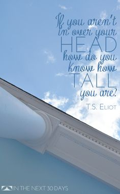 """""""If you aren't in over your head, how do you know how tall you are?"""" T.S. Eliot 