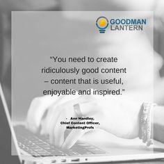 """""""You need to create ridiculously good content - content that is useful, enjoyable and inspired."""" Ann Handley"""
