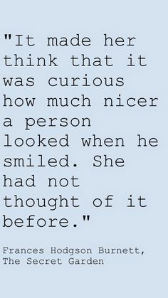 """#TheSecretGarden by Frances Hodgson Burnett quote, """"It made her think that it was curious how much nicer a person looked when he smiled. She had not thought of it before."""""""