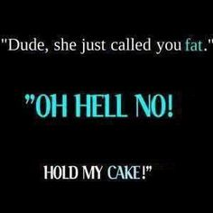 #1. Dude (All My Girls Use This Word Shamelessly ~ Bad Habit)!! #2. Hold my cake... (this is sooo ME)!!  Ha!! Ha!!