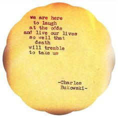"""We are here to laugh at the odds and live our lives so well that death will tremble to take us."" -- Charles Bukowski"