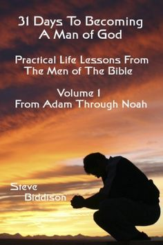 31 Days To Becoming a Man of God: Practical Life Lessons From The Men of the Bible. Adam Through Noah by Steve Biddison, http://www.amazon.com/dp/B009JJR07O/ref=cm_sw_r_pi_dp_zmX4qb14825E5