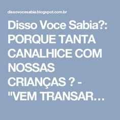 """Disso Voce Sabia?: PORQUE TANTA CANALHICE COM NOSSAS CRIANÇAS ? - """"VEM TRANSAR…"""