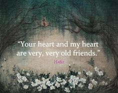 """Your heart and my heart are very, very old friends."" ♥ Hafiz"
