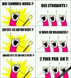 Vive les vacances ! Who are we? - Students! What do we want? - 6 months of holidays! When do we want them? - Twice a year!!