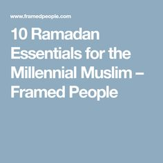 10 Ramadan Essentials for the Millennial Muslim – Framed People
