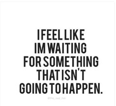 Waiting without a plan to do something to change his situation is time wasted.