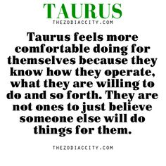 Zodiac Taurus facts — Taurus feels more comfortable doing for themselves because they know how they operate, what they are willing to ...