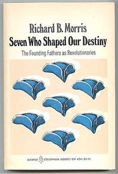 Seven Who Shaped Our Destiny: The Founding Fathers as Revolutionaries (A series of biographical sketches for Ben Franklin, George Washington, John Adams, Thomas Jefferson, John Jay, James Madison, and Alexander Hamilton) -- Richard B. Morris
