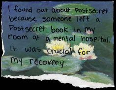 i found out about post secret because someone left a postsecret book in my room at a mental hospital it was crucial for my recovery