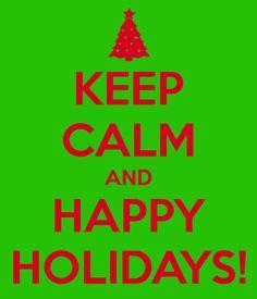 KEEP CALM AND HAPPY HOLIDAYS!