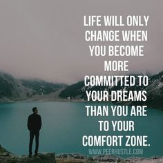 Life will only change when you become more committed to your dreams than you are to your comfort zone.
