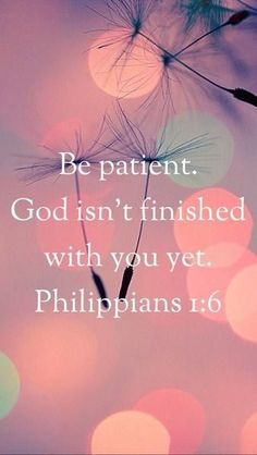 """Have patience, God isn't finished with you yet."" -Philippians 1:6"