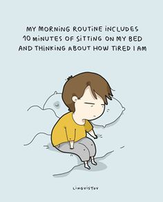 Every morning! Always tired!