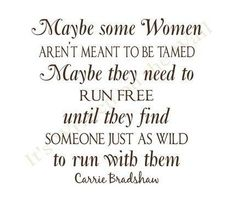 Maybe Some Women Aren't Meant To Be Tamed, Maybe They Need To Run Free Until They Find Someone Just As Wild To Run With Them.