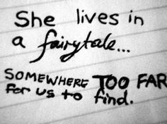 she lives in a fairytale...somewhere too far for us to find. - paramore, brick by boring brick