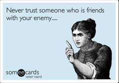Never trust someone who is friends with your enemy. True words right there. I keep my enemies close and know only to say so much around them. Or if I wanna get a rise out of a certain someone I know who to say stuff to ;).