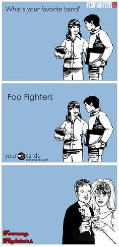 Foo Fighters - hahaha I thought you'd appreciate this one :)
