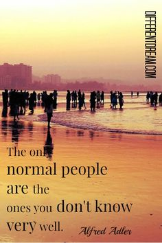 The only normal people are the ones you don't know very well. ~ Alfred Adler
