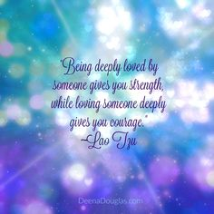 """""""Being deeply loved by someone gives you strength, while loving some deeply gives you courage."""" ~Lao Tzu #quote"""