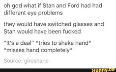 Guys, but Stan never once had to wear glasses. He only wore glasses so he could pretend to be Ford while he looked for him.