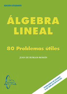 ÁLGEBRA LINEAL 80 Problemas Útiles Autor: Juan De Burgos Román  Editorial: García Maroto Editores Edición: 1 ISBN: 9788493601805 ISBN ebook: 9788492976430 Páginas: 243 Área: Ciencias y Salud Sección: Matemáticas  http://www.ingebook.com/ib/NPcd/IB_BooksVis?cod_primaria=1000187&codigo_libro=19