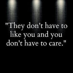 They don't have to like you, and you don't have to care. - Yep!