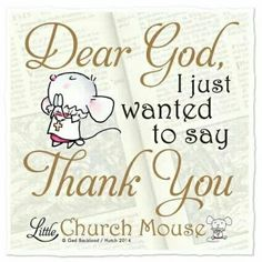 Dear God, I just wanted to say Thank You - Little church Mouse Modest Mouse, Thank You God, Dear God, Religious Quotes, Spiritual Quotes, Catholic Quotes, Spiritual Meditation, Catholic Prayers, Bible Quotes