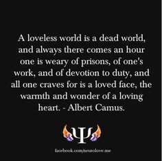 A loveless world is a dead world, and always there comes an hour one is weary of prisons, of one's work, and of devotion to duty, and all one craves for is a loved face, the warmth and wonder of a loving heart. - Albert Camus, The Plague #book #quotes