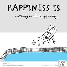 Happiness is nothing really happening.