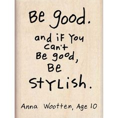 be good. and if you can't be good, be stylish lol love it