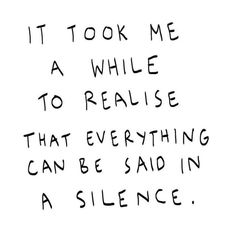 Everything can be said in a silence.