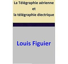 La Télégraphie aérienne et la télégraphie électrique par [Louis Figuier]