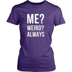 Funny T Shirt - Me? Weird? Always