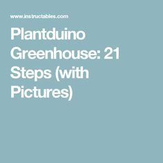 Plantduino Greenhouse: 21 Steps (with Pictures)