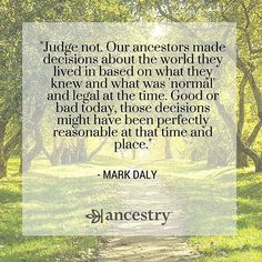 Don't judge your ancestors. You don't have to feel guilt or shame for what they did, either.