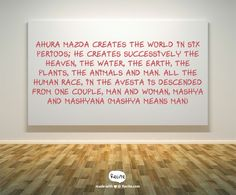 Ahura Mazda creates the world in six periods; he creates successively the heaven, the water, the earth, the plants, the animals and man.  All the human race, in the Avesta is descended from one couple, man and woman, Mashya and Mashyana (Mashya means man) - Quote From Recite.com #RECITE #QUOTE
