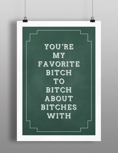 Poster, You're my favorite bitch to bitch about bitches with, Funny Art Print, Best Friend Quote by SimpleThingsPrints on Etsy https://www.etsy.com/listing/188981401/poster-youre-my-favorite-bitch-to-bitch