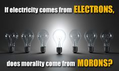 If electricity comes from electrons, does morality come from morons