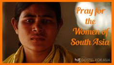 Pray for the Women in South Asia. Women in South Asia need your prayers. So many of them are hurting, and they don't believe anyone will hear their cries. Many are treated as slaves in their own homes. Some are sold as slaves.