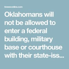 Oklahomans will not be allowed to enter a federal building, military base or courthouse with their state-issued licenses. They will need a form of identification that complies with the Real ID act, such as a passport or a military-issued ID.