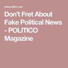 Don't Fret About Fake Political News - POLITICO Magazine