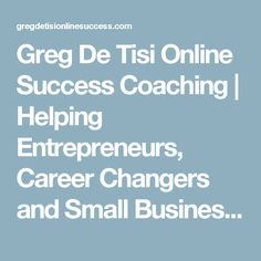 Greg De Tisi Online Success Coaching | Helping Entrepreneurs, Career Changers and Small Business Owners to Turn Passions Into Profits for 10 years!