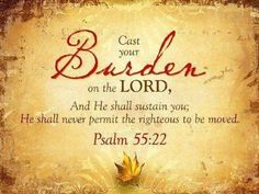 Cast your burden on Yahweh, and he will sustain you. He will never allow the righteous to be moved. -- Psalm 55:22