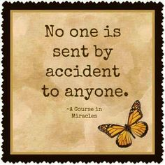 No one is sent by accident to anyone ~A Course in Miracles ☼ Whatever…