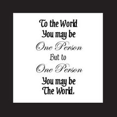 To The World You May Be One Person, But To One Person You May Be The World