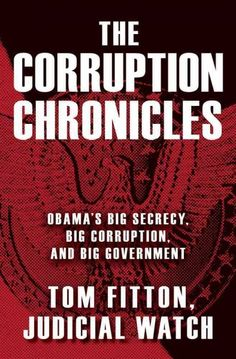 The corruption chronicles : Obama's big secrecy, big corruption, and big government by Tom Fitton.