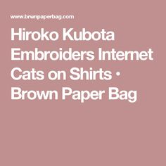 Hiroko Kubota Embroiders Internet Cats on Shirts • Brown Paper Bag
