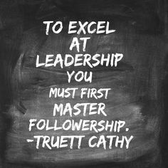 To excel at leadership you must first master followership-Truett Cathy